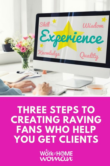 3 Steps to Creating Raving Fans Who Help You Get Clients