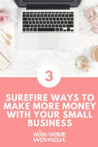 3 Surefire Ways to Make More Money with Your Small Business