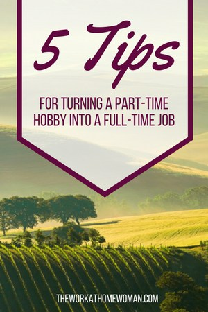 5 Tips For Turning a Part-Time Hobby Into a Full-Time Job