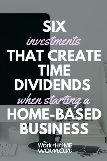 6 Investments That Create Time Dividends When Starting a Home-Based Business