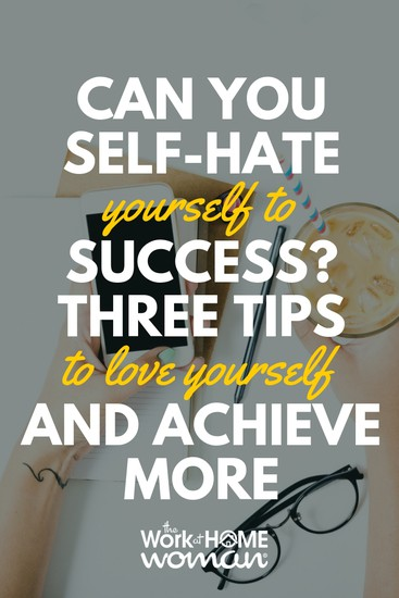 Can You Self-Hate Yourself to Success Three Tips to Love Yourself and Achieve More