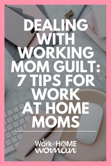 Dealing with Working Mom Guilt - 7 Tips For Work-At-Home Moms