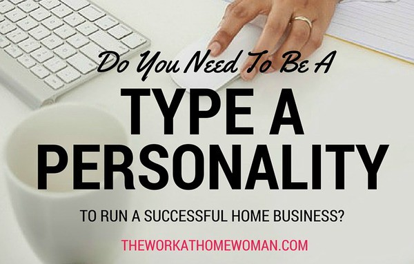 Do You Need to be a Type A Personality to Run a Successful Home Business?