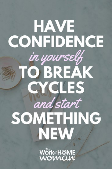 Have Confidence in Yourself to Break Cycles and Start Something New