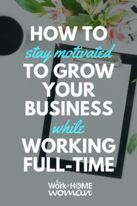 How to Stay Motivated to Grow Your Business While Working Full-Time