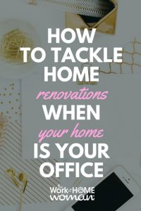 How to Tackle Home Renovations When Your Home is Your Office