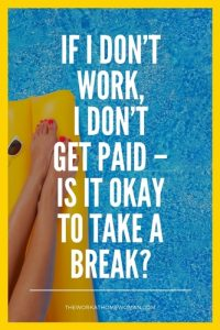 If I Don't Work, I Don't Get Paid – Is It Okay to Take a Break?