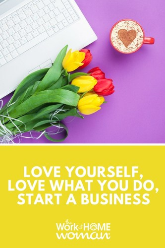 Love Yourself, Love What You Do, Start a Business