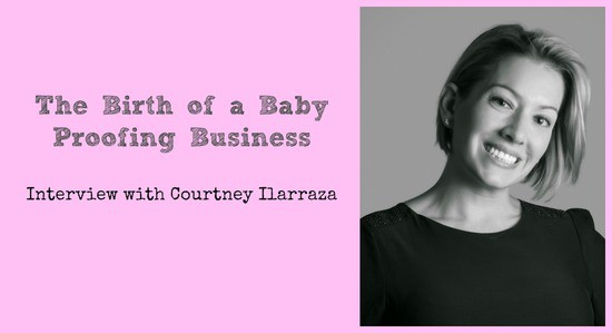 The Birth of a Baby Proofing Business - Interview with Courtney Ilarraza