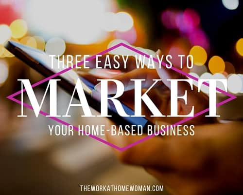Three Easy Ways To Market Your Home-Based Business