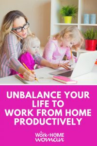 https://www.theworkathomewoman.com/wp-content/uploads/Unbalance-Your-Life-to-Work-from-Home-Productively-200x300.jpg
