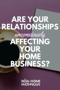 Are Your Relationships Unconsciously Affecting Your Home Business?