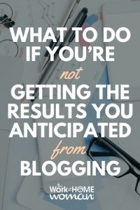 What to Do if You're Not Getting the Results You Anticipated From Blogging