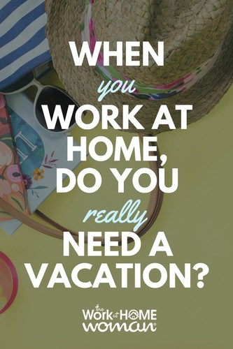 When You Work-at-Home, Do You Really Need a Vacation