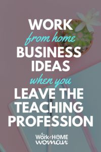 Work-From-Home Business Ideas When You Leave the Teaching Profession