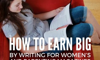 How to Earn Big by Writing for Women's and Parenting Magazines