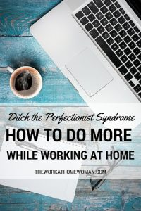Ditch the Perfectionist Syndrome: How to Do More While Working at Home