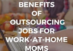 Secret Benefits of Outsourcing Jobs For Work at Home Moms