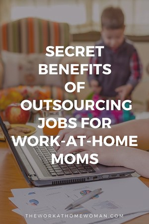 Secret Benefits of Outsourcing Jobs For Work-at-Home Moms